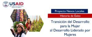 HISTORIA DE ÉXITO: TRANSICIÓN DEL DESARROLLO PARA LA MUJER  AL DESARROLLO LIDERADO POR MUJERES